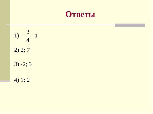 Ответы 1) 2) 2; 7 3) -2; 9 4) 1; 2