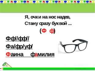 Я, очки на нос надев, Стану сразу буквой ... (Ф ф) Фф//фф// Фа/фр/уф/ Фаина ф