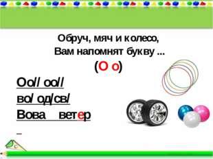 Обруч, мяч и колесо, Вам напомнят букву ... (О о) Оо// оо// во/ од/св/ Вова в
