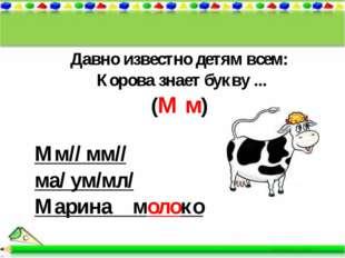 Давно известно детям всем: Корова знает букву ... (М м) Мм// мм// ма/ ум/мл/