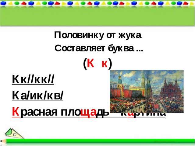 Половинку от жука Составляет буква ... (К к) Кк//кк// Ка/ик/кв/ Красная площа...