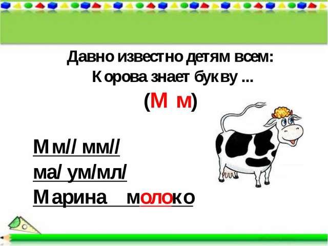 Давно известно детям всем: Корова знает букву ... (М м) Мм// мм// ма/ ум/мл/...