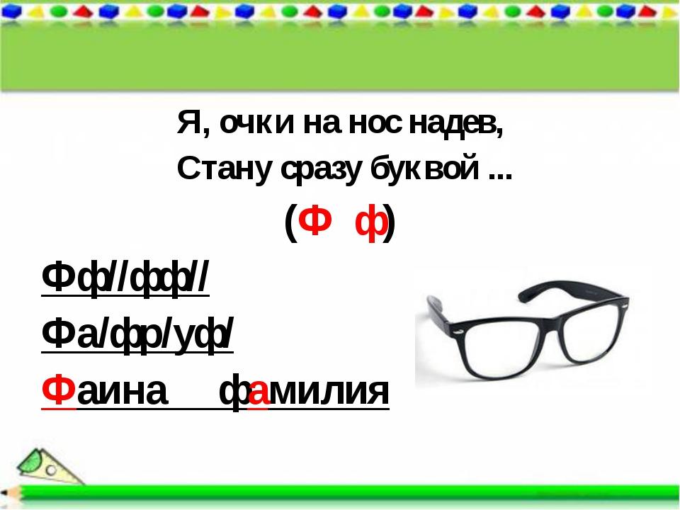 Я, очки на нос надев, Стану сразу буквой ... (Ф ф) Фф//фф// Фа/фр/уф/ Фаина ф...