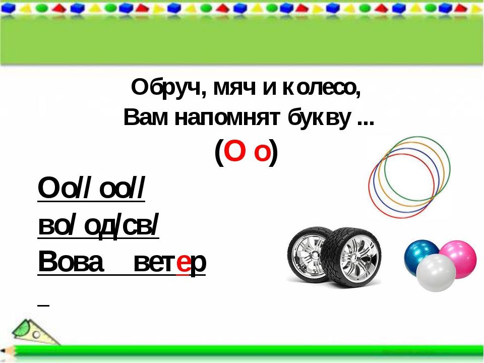 Обруч, мяч и колесо, Вам напомнят букву ... (О о) Оо// оо// во/ од/св/ Вова в...