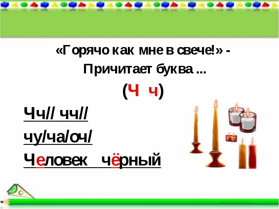 «Горячо как мне в свече!» - Причитает буква ... (Ч ч) Чч// чч// чу/ча/оч/ Чел...