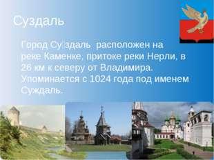 Суздаль Город Су́здаль расположен на рекеКаменке, притоке рекиНерли, в 26