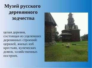 Музей русского деревянного зодчества целая деревня, состоящая из уцелевших де