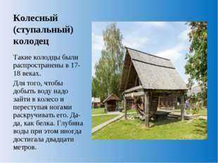Колесный (ступальный) колодец Такие колодцы были распространены в 17-18 веках
