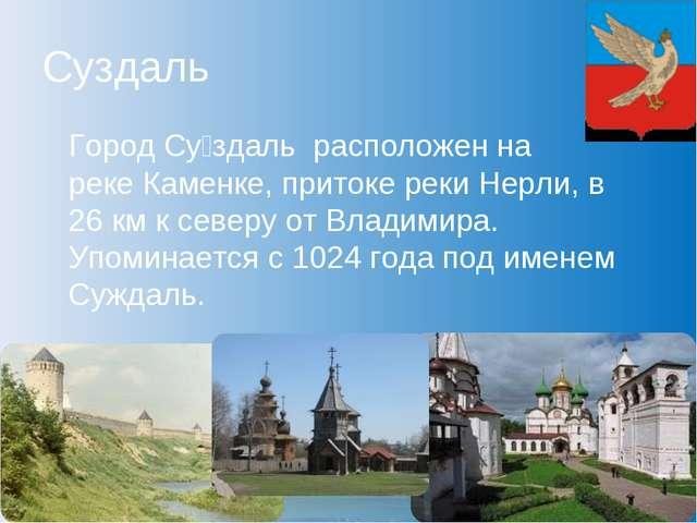 Суздаль Город Су́здаль расположен на рекеКаменке, притоке рекиНерли, в 26...