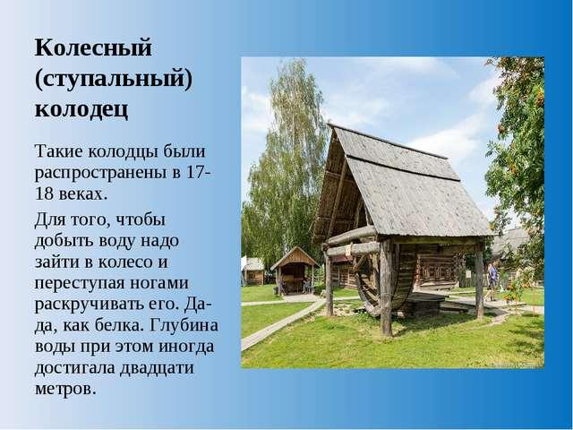 Колесный (ступальный) колодец Такие колодцы были распространены в 17-18 веках...