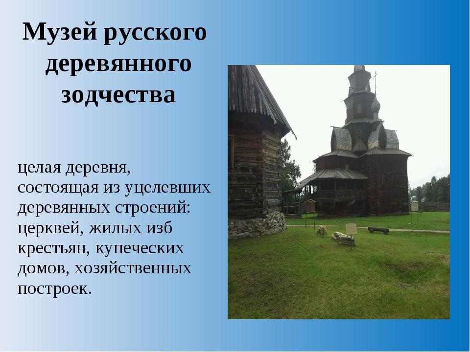 Музей русского деревянного зодчества целая деревня, состоящая из уцелевших де...