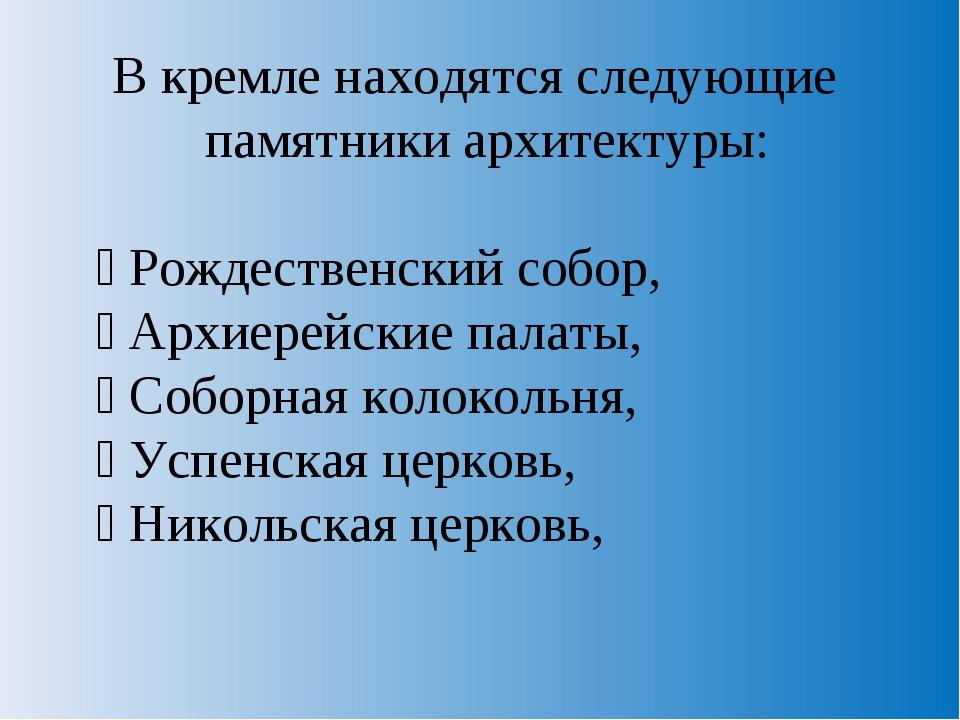 В кремле находятся следующие памятники архитектуры:  Рождественский собор, ...