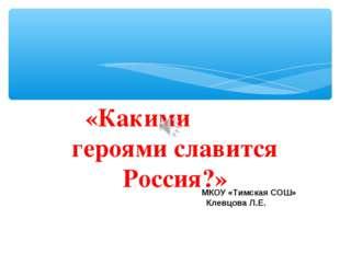 «Какими героями славится Россия?» МКОУ «Тимская СОШ» Клевцова Л.Е.