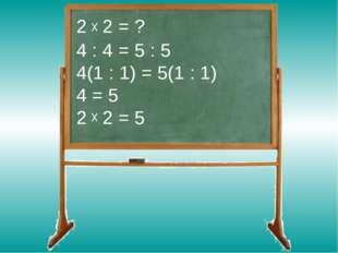2 2 = ? 4 : 4 = 5 : 5 4(1 : 1) = 5(1 : 1) 4 = 5 2 2 = 5