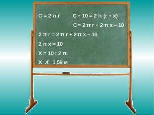 C = 2 π r C + 10 = 2 π (r + x) C = 2 π r + 2 π x – 10 2 π r = 2 π r + 2 π x –