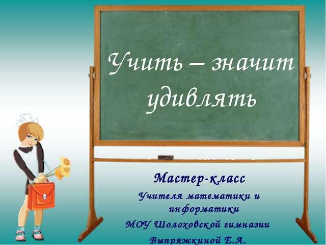 Учить – значит удивлять Мастер-класс Учителя математики и информатики МОУ Шол...