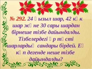 № 292. 24 қызыл шар, 42 көк шар және 30 сары шардан бірнеше тізбе дайындалды.