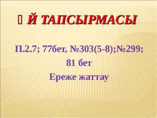 ҮЙ ТАПСЫРМАСЫ П.2.7; 77бет, №303(5-8);№299; 81 бет Ереже жаттау