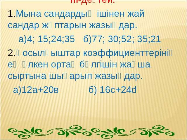 ІІІ-деңгей. 1.Мына сандардың ішінен жай сандар жұптарын жазыңдар. а)4; 15;24;...