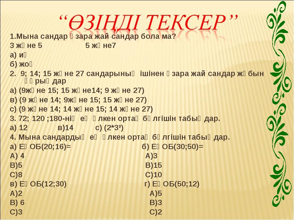 1.Мына сандар өзара жай сандар бола ма? 3 және 5 5 және7 а) иә б) жоқ 2. 9; 1...