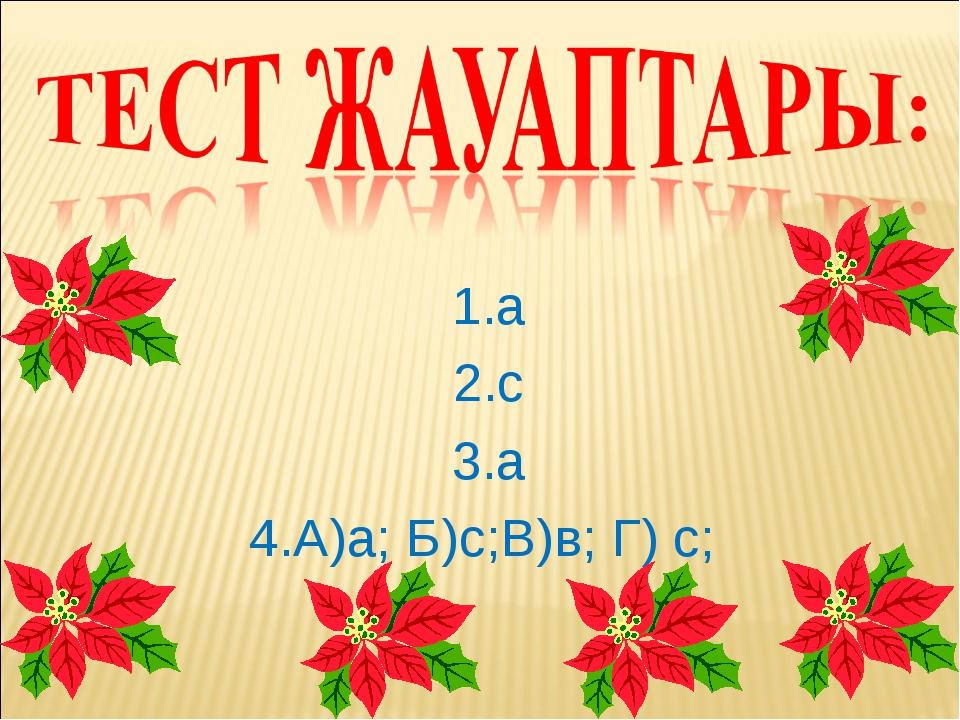 1.а 2.с 3.а 4.А)а; Б)с;В)в; Г) с;