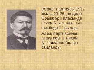 """""""Алаш"""" партиясы 1917 жылы 21-26 шілдеде Орынбор қаласында өткен Бүкілқазақтық"""