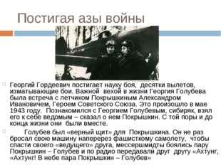 Постигая азы войны Георгий Гордеевич постигает науку боя, десятки вылетов, из