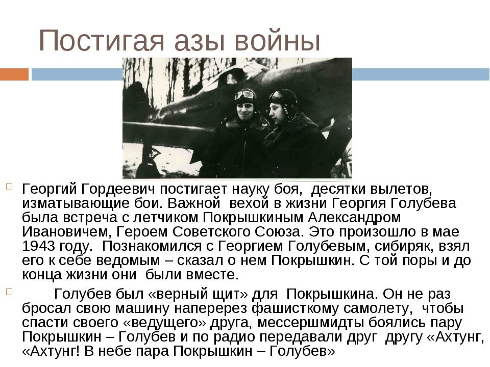 Постигая азы войны Георгий Гордеевич постигает науку боя, десятки вылетов, из...