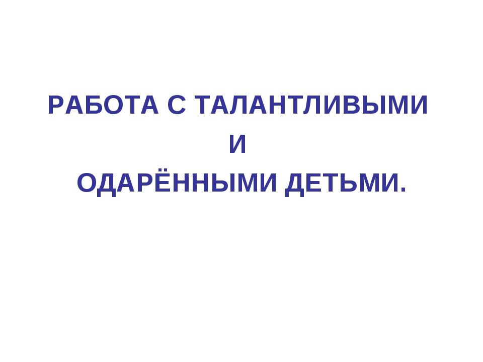 РАБОТА С ТАЛАНТЛИВЫМИ И ОДАРЁННЫМИ ДЕТЬМИ.