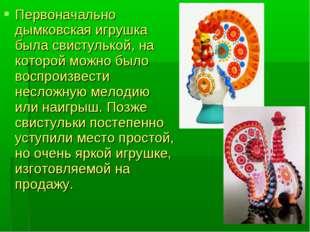 Первоначально дымковская игрушка была свистулькой, на которой можно было восп