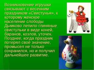 Возникновение игрушки связывают с весенним праздником «Свистунья», к котором