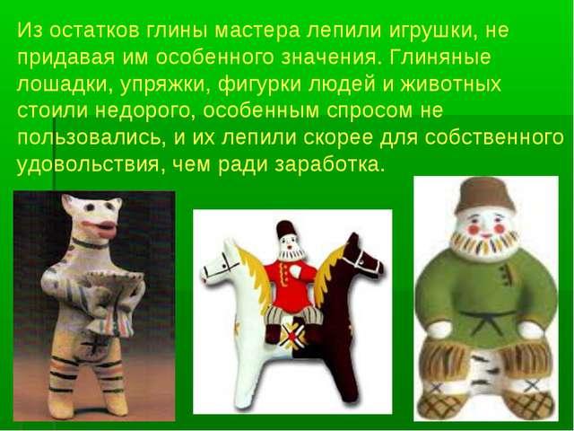 Из остатков глины мастера лепили игрушки, не придавая им особенного значения....