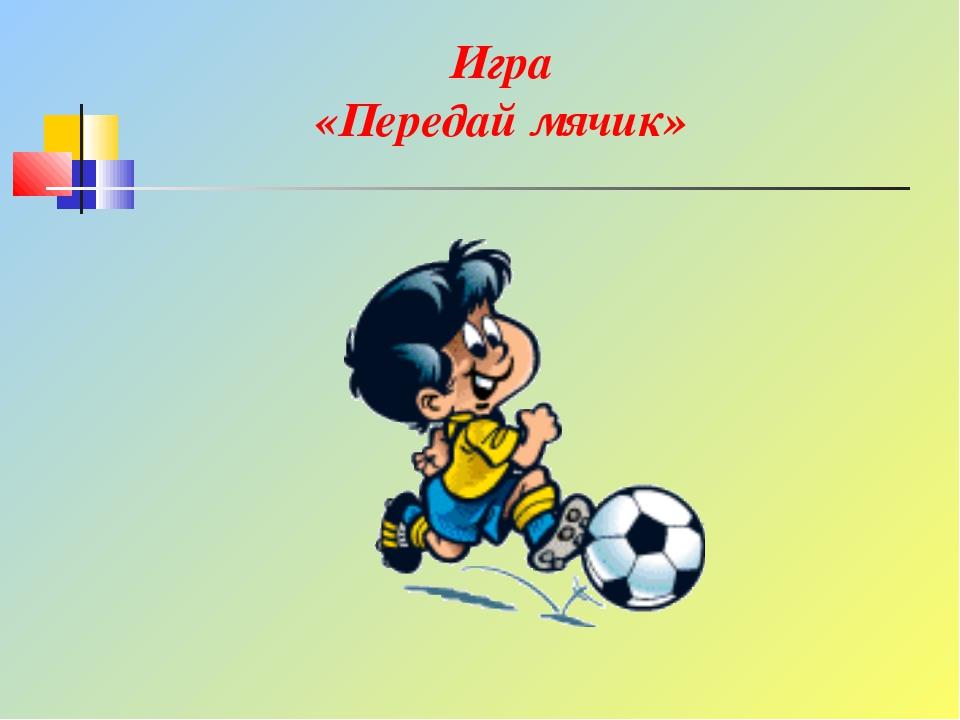 Игра «Передай мячик»