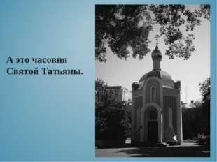 А это часовня Святой Татьяны.