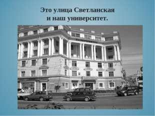 Это улица Светланская и наш университет.