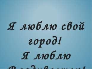 Я люблю свой город! Я люблю Владивосток!