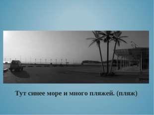 Тут синее море и много пляжей. (пляж)
