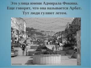 Это улица имени Адмирала Фокина. Еще говорят, что она называется Арбат. Тут л