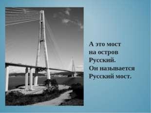 А это мост на остров Русский. Он называется Русский мост.