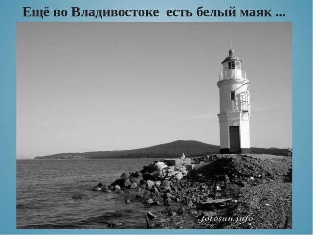 Ещё во Владивостоке есть белый маяк ...