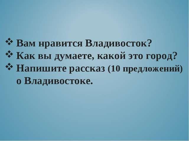 Вам нравится Владивосток? Как вы думаете, какой это город? Напишите рассказ (...