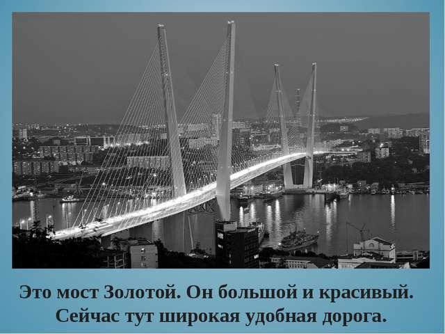 Это мост Золотой. Он большой и красивый. Сейчас тут широкая удобная дорога.