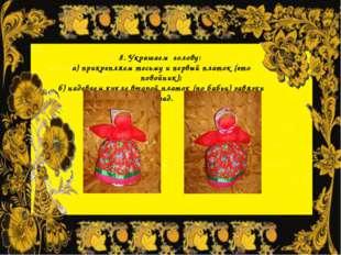 8. Украшаем голову: а) прикрепляем тесьму и первый платок (это повойник); б)