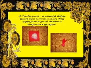 10. Готовим узелок : на маленький квадрат красной ткани положить синтепон све