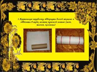 1.Картонную трубочку обвернуть белой тканью и обвязать в трёх местах красной
