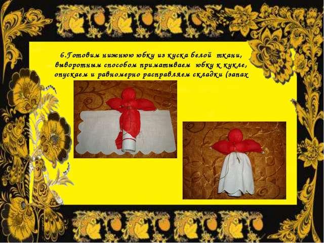 6.Готовим нижнюю юбку из куска белой ткани, выворотным способом приматываем ю...