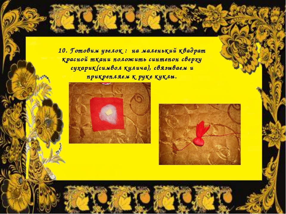 10. Готовим узелок : на маленький квадрат красной ткани положить синтепон све...