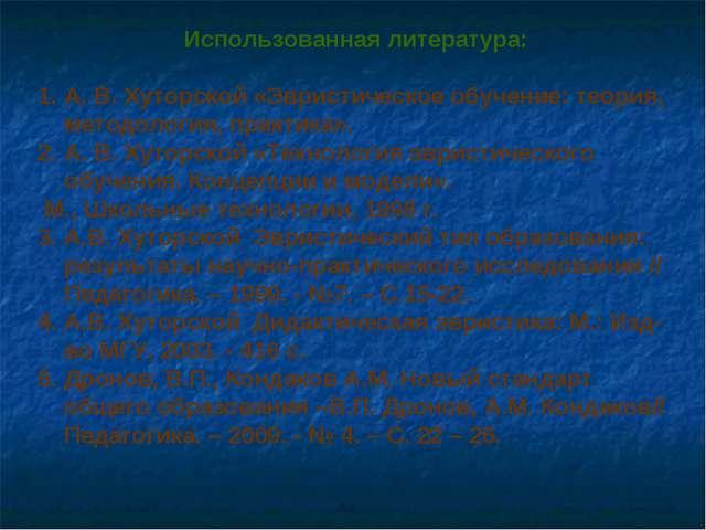 Использованная литература: А. В. Хуторской «Эвристическое обучение: теория, м...