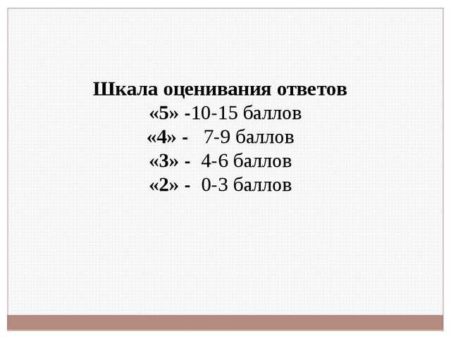 Шкала оценивания ответов «5» -10-15 баллов «4» - 7-9 баллов «3» - 4-6 баллов...