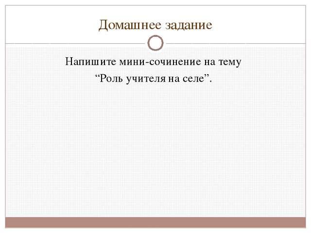 """Домашнее задание Напишите мини-сочинение на тему """"Роль учителя на селе""""."""